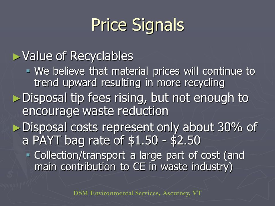 DSM Environmental Services, Ascutney, VT Price Signals Value of Recyclables Value of Recyclables We believe that material prices will continue to trend upward resulting in more recycling We believe that material prices will continue to trend upward resulting in more recycling Disposal tip fees rising, but not enough to encourage waste reduction Disposal tip fees rising, but not enough to encourage waste reduction Disposal costs represent only about 30% of a PAYT bag rate of $1.50 - $2.50 Disposal costs represent only about 30% of a PAYT bag rate of $1.50 - $2.50 Collection/transport a large part of cost (and main contribution to CE in waste industry) Collection/transport a large part of cost (and main contribution to CE in waste industry)