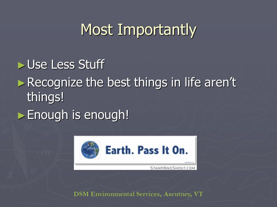 DSM Environmental Services, Ascutney, VT Most Importantly Use Less Stuff Use Less Stuff Recognize the best things in life arent things.