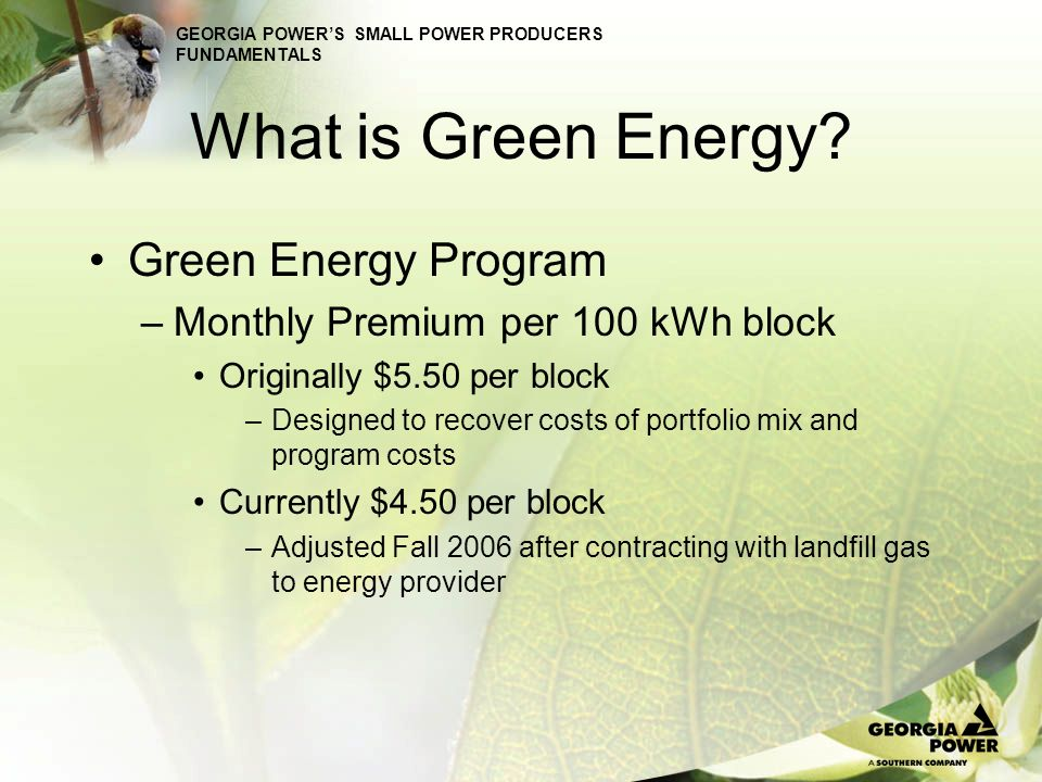 GEORGIA POWERS SMALL POWER PRODUCERS FUNDAMENTALS What is Green Energy? Green Energy Program –Monthly Premium per 100 kWh block Originally $5.50 per b