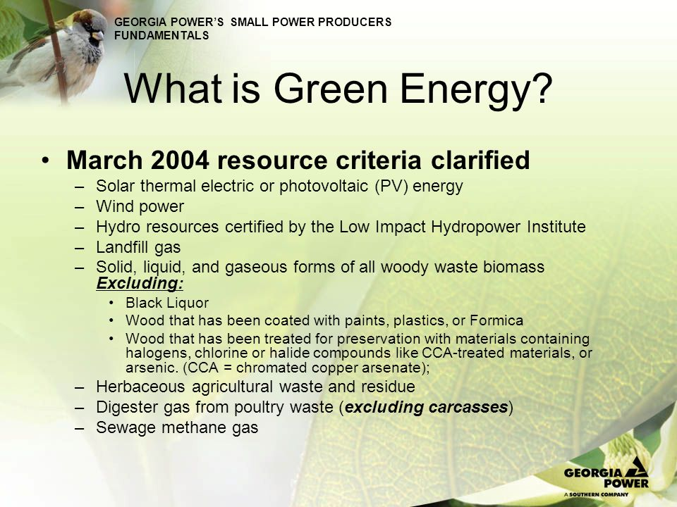 GEORGIA POWERS SMALL POWER PRODUCERS FUNDAMENTALS What is Green Energy? March 2004 resource criteria clarified –Solar thermal electric or photovoltaic