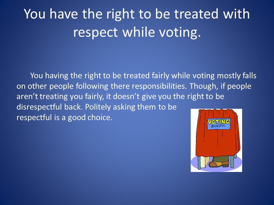 You have the right to be treated with respect while voting.