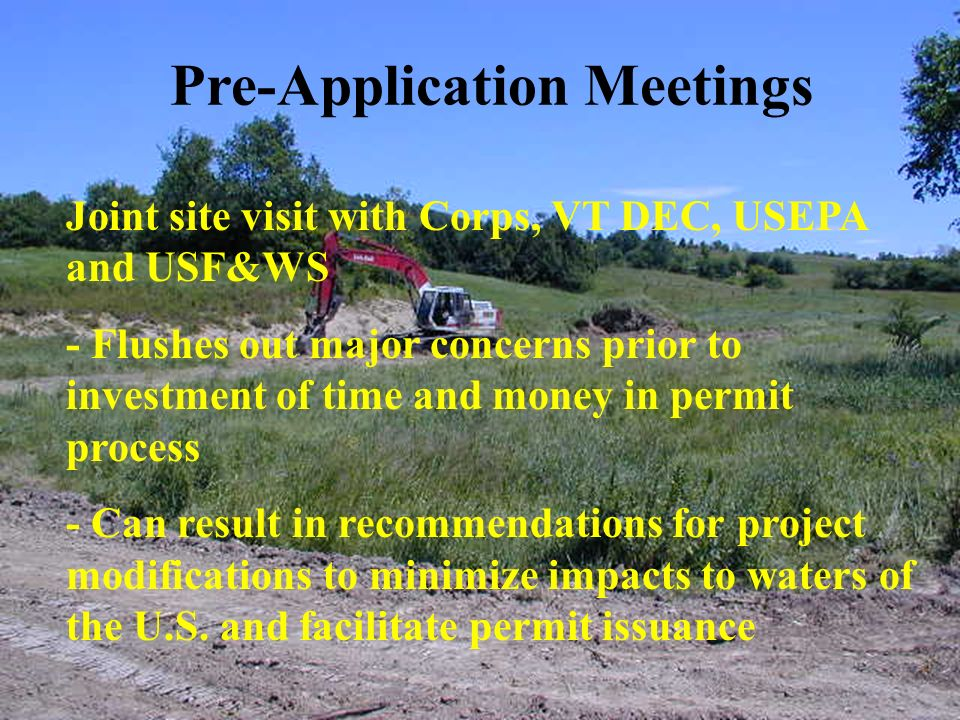 Pre-Application Meetings Joint site visit with Corps, VT DEC, USEPA and USF&WS - Flushes out major concerns prior to investment of time and money in permit process - Can result in recommendations for project modifications to minimize impacts to waters of the U.S.
