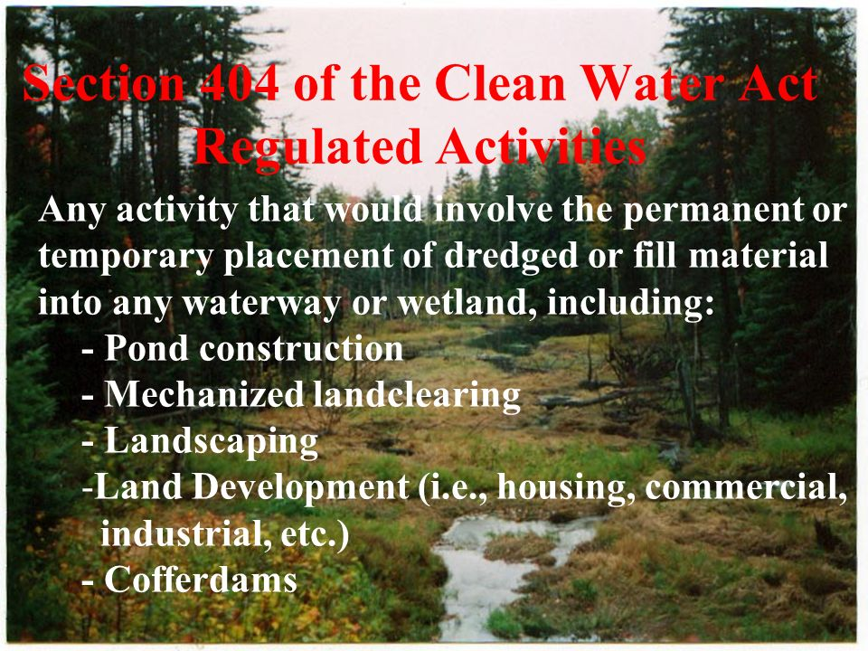 Section 404 of the Clean Water Act Regulated Activities Any activity that would involve the permanent or temporary placement of dredged or fill material into any waterway or wetland, including: - Pond construction - Mechanized landclearing - Landscaping -Land Development (i.e., housing, commercial, industrial, etc.) - Cofferdams