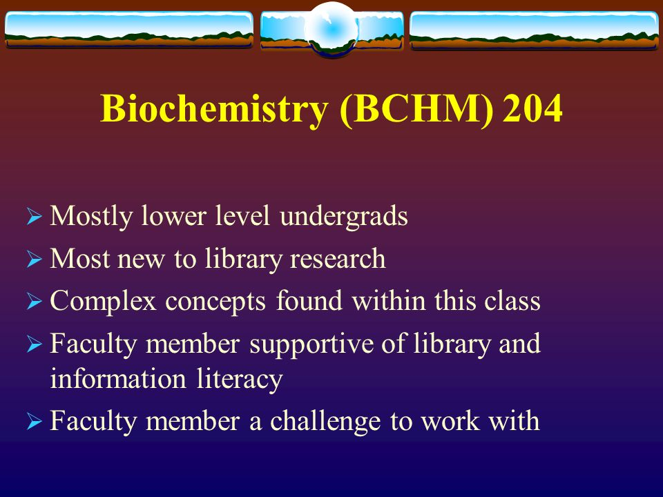 Biochemistry (BCHM) 204 Mostly lower level undergrads Most new to library research Complex concepts found within this class Faculty member supportive of library and information literacy Faculty member a challenge to work with