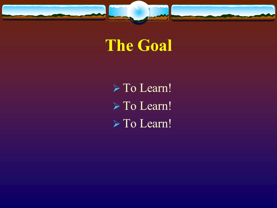The Goal To Learn!