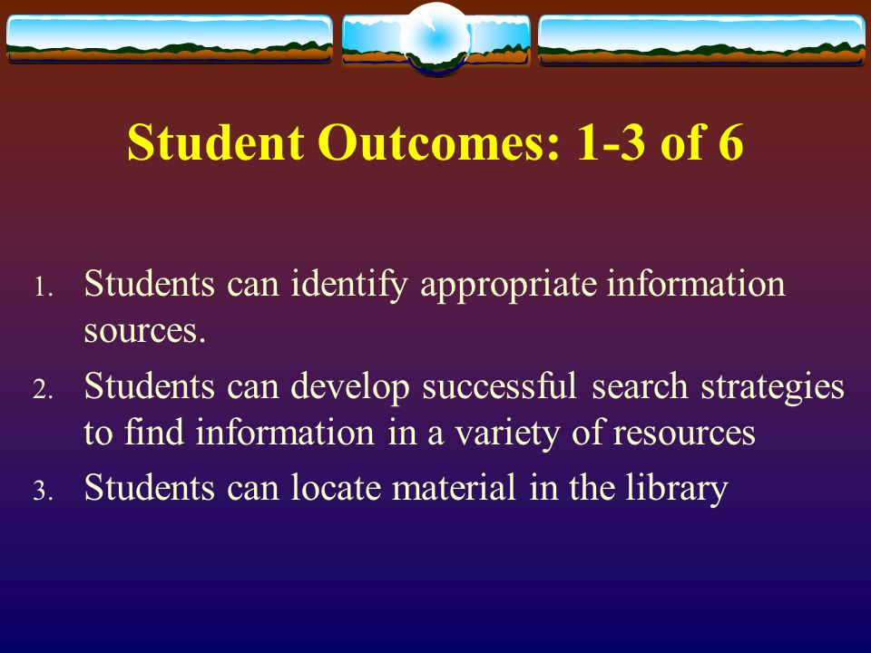 Student Outcomes: 1-3 of 6 1. Students can identify appropriate information sources.