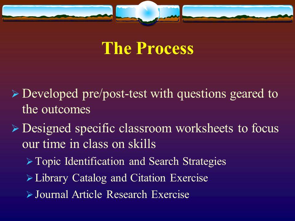 The Process Developed pre/post-test with questions geared to the outcomes Designed specific classroom worksheets to focus our time in class on skills Topic Identification and Search Strategies Library Catalog and Citation Exercise Journal Article Research Exercise