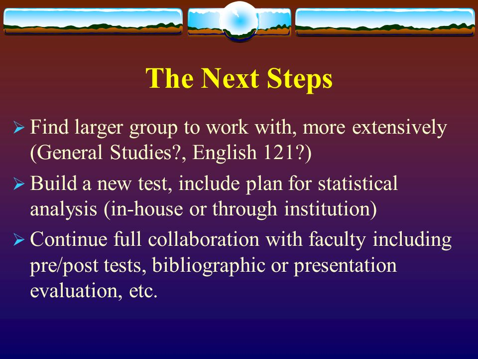 The Next Steps Find larger group to work with, more extensively (General Studies , English 121 ) Build a new test, include plan for statistical analysis (in-house or through institution) Continue full collaboration with faculty including pre/post tests, bibliographic or presentation evaluation, etc.