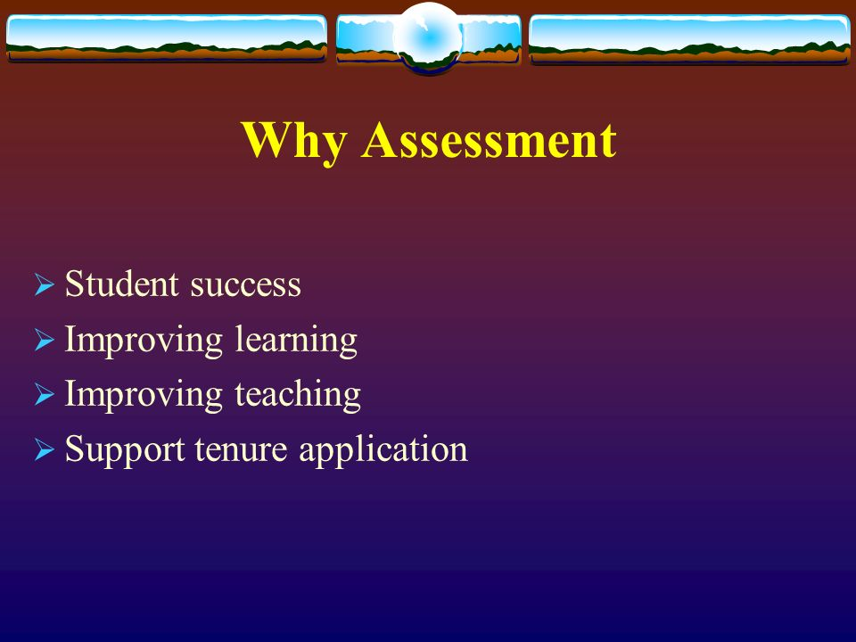 Why Assessment Student success Improving learning Improving teaching Support tenure application