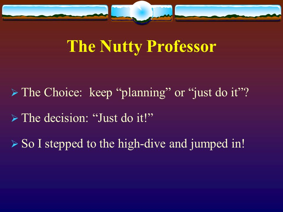 The Nutty Professor The Choice: keep planning or just do it.