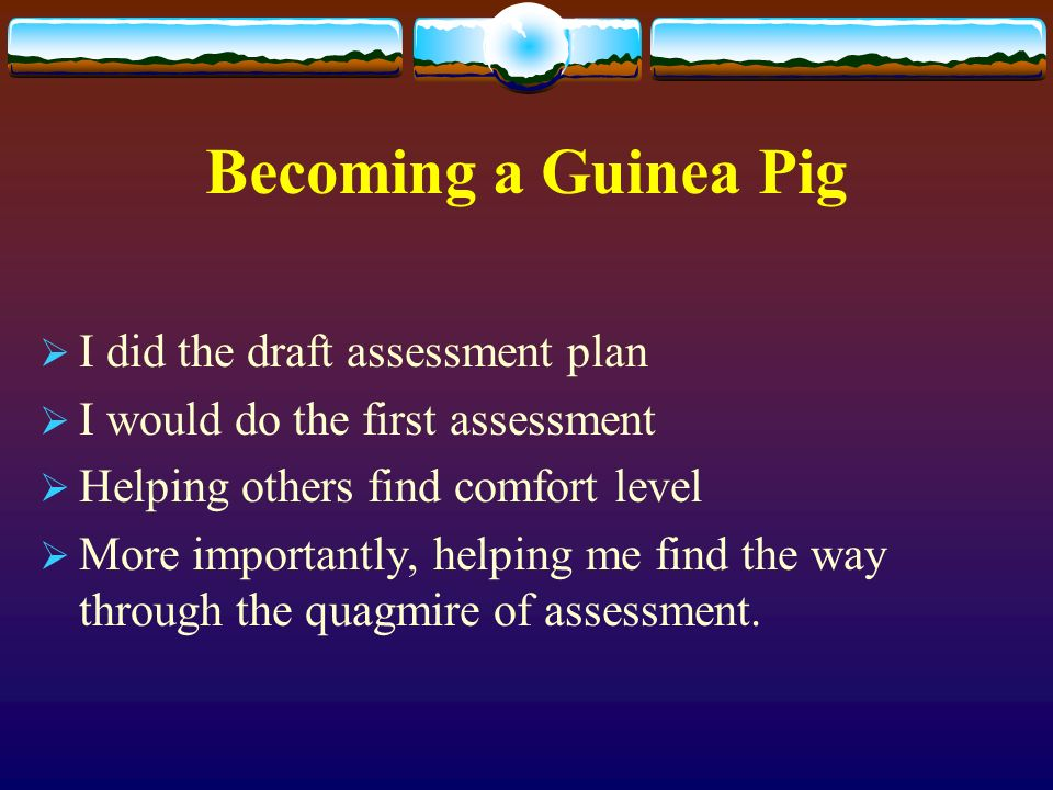 Becoming a Guinea Pig I did the draft assessment plan I would do the first assessment Helping others find comfort level More importantly, helping me find the way through the quagmire of assessment.