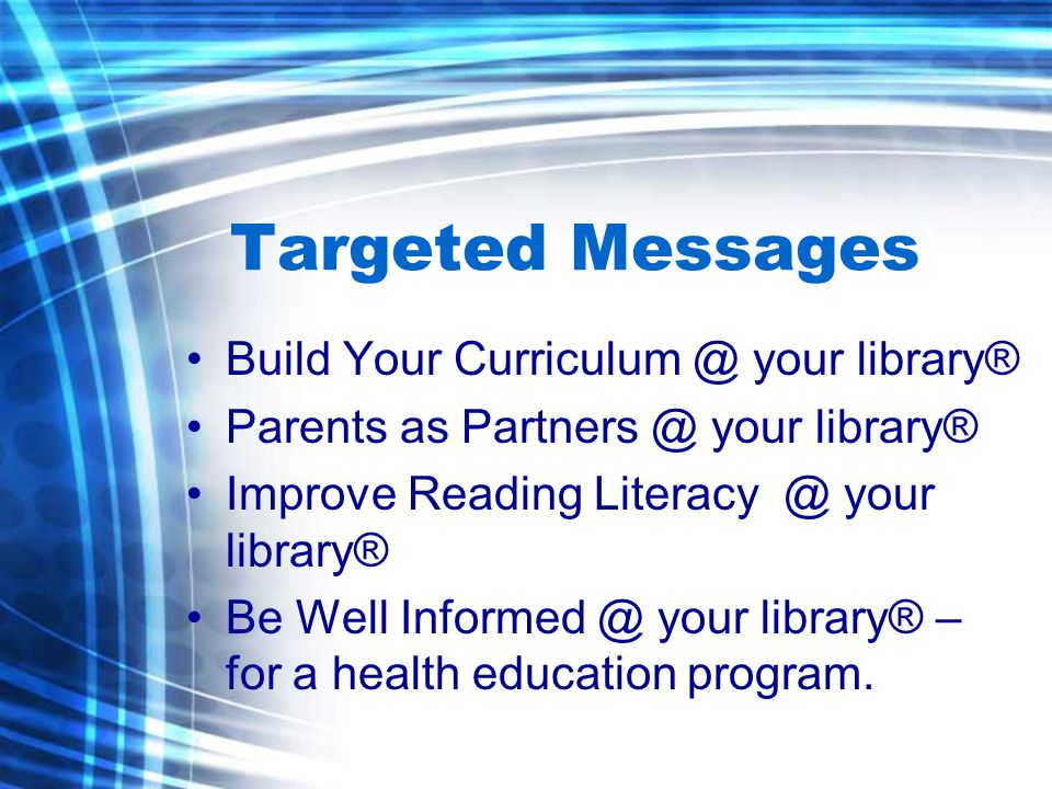 Targeted Messages Build Your Curriculum @ your library® Parents as Partners @ your library® Improve Reading Literacy @ your library® Be Well Informed @ your library® – for a health education program.