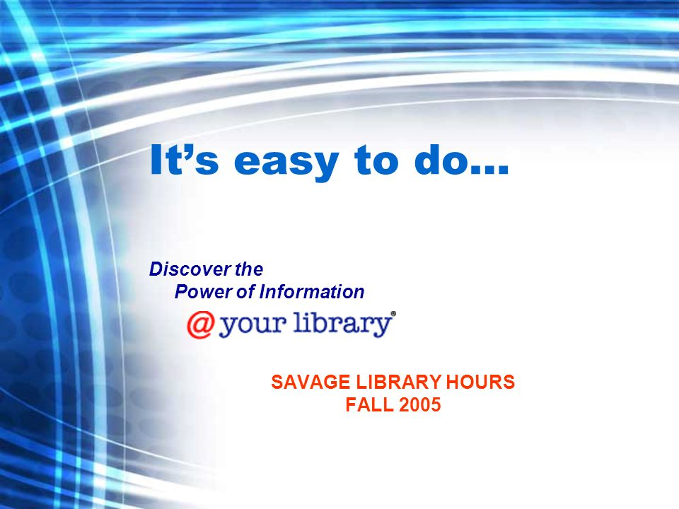 Its easy to do… Discover the Power of Information SAVAGE LIBRARY HOURS FALL 2005