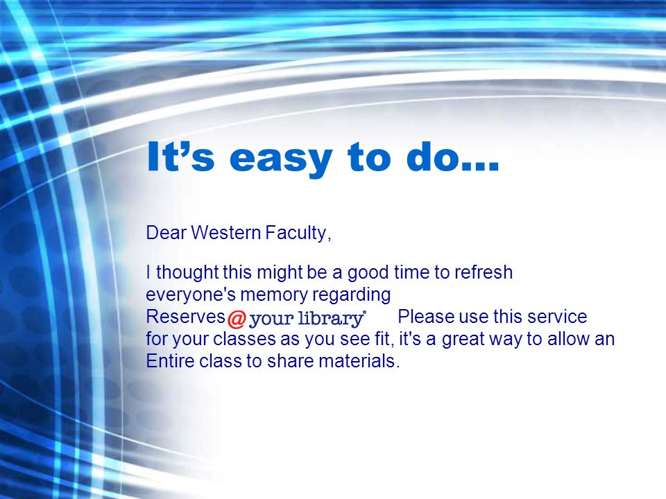 Its easy to do… Dear Western Faculty, I thought this might be a good time to refresh everyone s memory regarding Reserves Please use this service for your classes as you see fit, it s a great way to allow an Entire class to share materials.