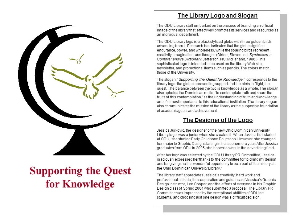 Supporting the Quest for Knowledge The Library Logo and Slogan The ODU Library staff embarked on the process of branding an official image of the library that effectively promotes its services and resources as an individual department.