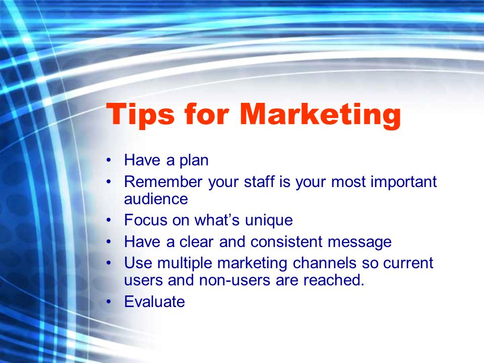 Tips for Marketing Have a plan Remember your staff is your most important audience Focus on whats unique Have a clear and consistent message Use multiple marketing channels so current users and non-users are reached.