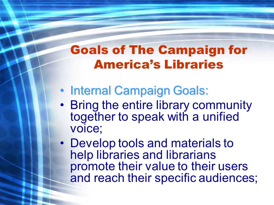 Goals of The Campaign for Americas Libraries Internal Campaign Goals (cont):Internal Campaign Goals (cont): : Extend the reach of the national campaign to the local, state and regional levels, working with ALA chapters and sister library organizations as partners; and Ensure the campaign is useful to libraries of all types school, public, academic and special through close work with ALA divisions