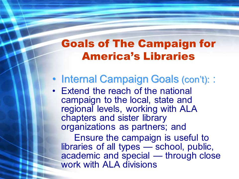 Goals of The Campaign for Americas Libraries External Campaign Goals:External Campaign Goals: Increase awareness and support for libraries by increasing the visibility of libraries in a positive context and by communicating clearly and strongly why libraries are both unique and valuable; Update the image of libraries and librarians for the 21st century, sustaining and strengthening their relevance;