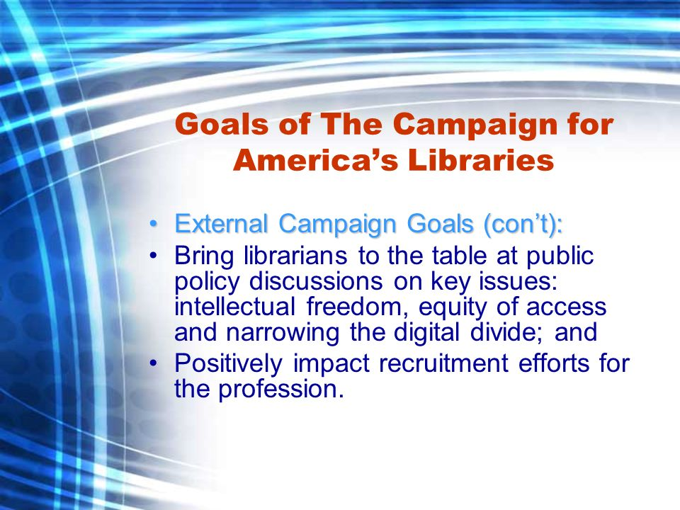Goals of The Campaign for Americas Libraries External Campaign Goals (cont):External Campaign Goals (cont): Bring librarians to the table at public policy discussions on key issues: intellectual freedom, equity of access and narrowing the digital divide; and Positively impact recruitment efforts for the profession.