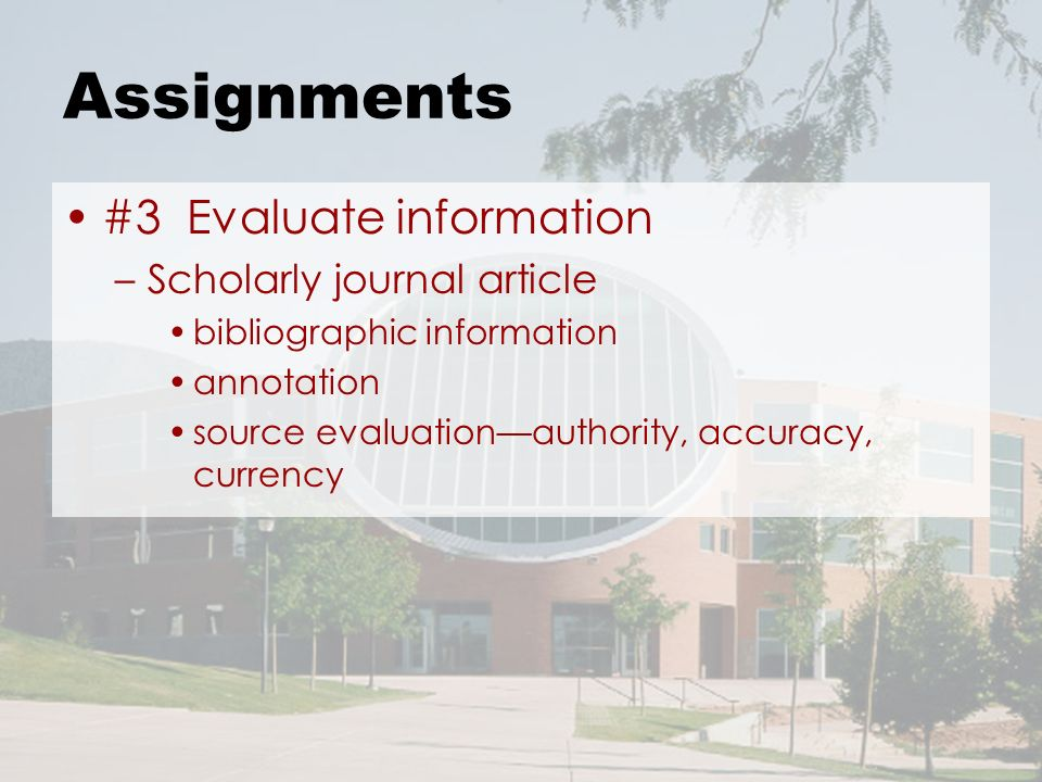 Assignments #3 Evaluate information –Scholarly journal article bibliographic information annotation source evaluationauthority, accuracy, currency