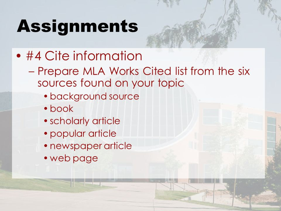 Assignments #4 Cite information –Prepare MLA Works Cited list from the six sources found on your topic background source book scholarly article popular article newspaper article web page