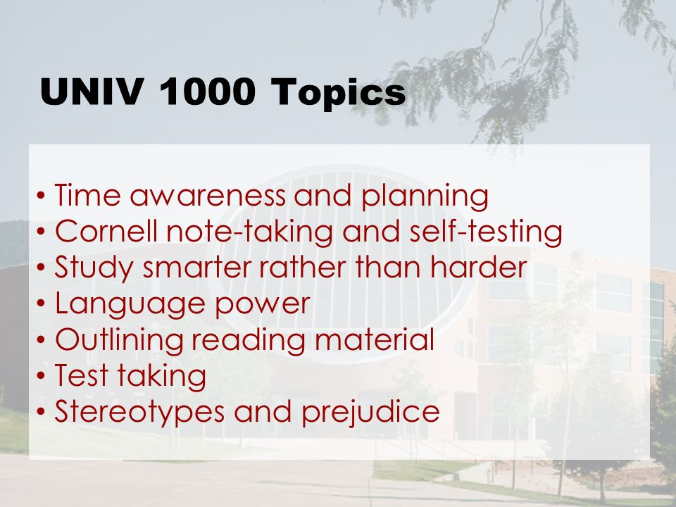 UNIV 1000 Topics Time awareness and planning Cornell note-taking and self-testing Study smarter rather than harder Language power Outlining reading material Test taking Stereotypes and prejudice