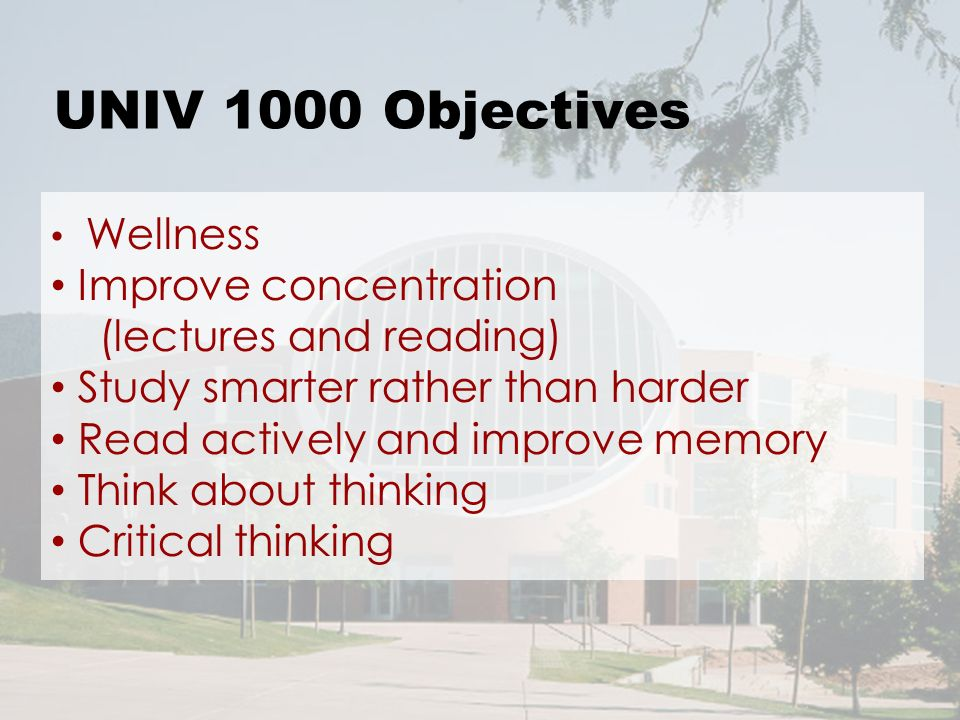 UNIV 1000 Objectives Wellness Improve concentration (lectures and reading) Study smarter rather than harder Read actively and improve memory Think about thinking Critical thinking