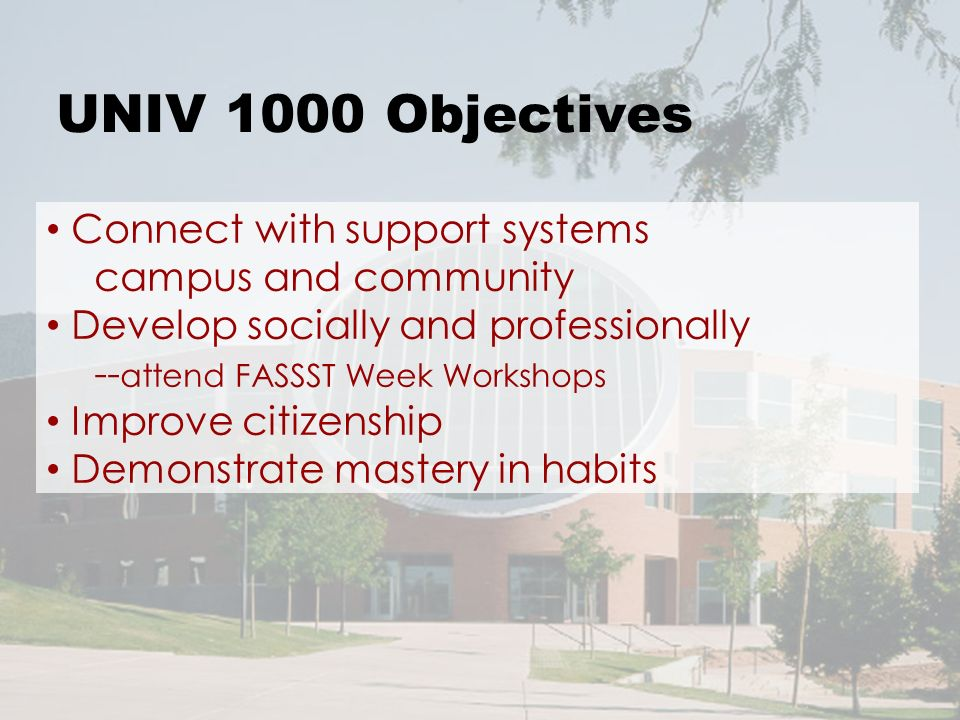 UNIV 1000 Objectives Connect with support systems campus and community Develop socially and professionally -- attend FASSST Week Workshops Improve citizenship Demonstrate mastery in habits