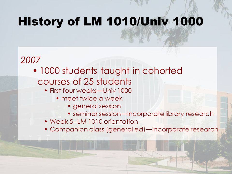 History of LM 1010/Univ 1000 2007 1000 students taught in cohorted courses of 25 students First four weeksUniv 1000 meet twice a week general session seminar sessionincorporate library research Week 5--LM 1010 orientation Companion class (general ed)incorporate research