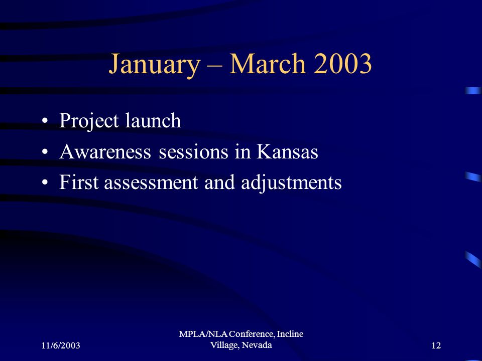 11/6/2003 MPLA/NLA Conference, Incline Village, Nevada12 January – March 2003 Project launch Awareness sessions in Kansas First assessment and adjustm