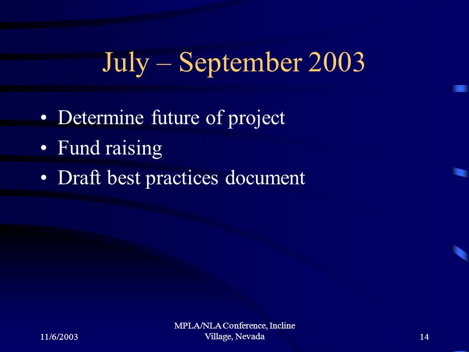 11/6/2003 MPLA/NLA Conference, Incline Village, Nevada14 July – September 2003 Determine future of project Fund raising Draft best practices document