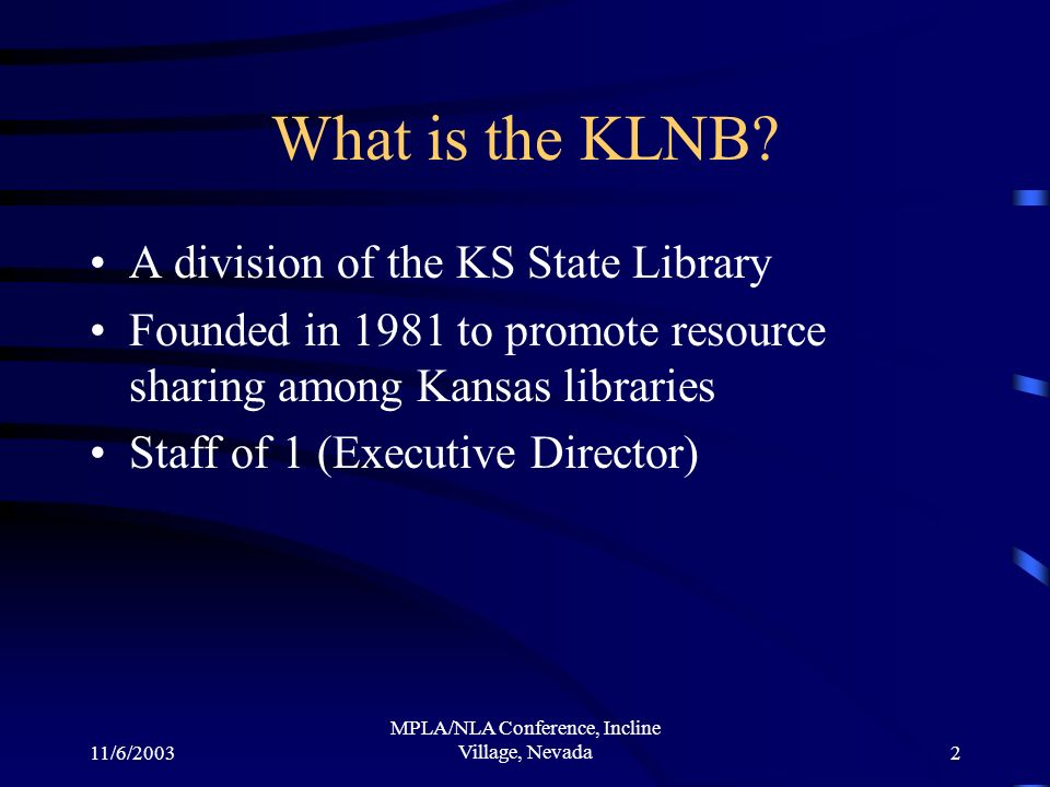 11/6/2003 MPLA/NLA Conference, Incline Village, Nevada2 What is the KLNB? A division of the KS State Library Founded in 1981 to promote resource shari