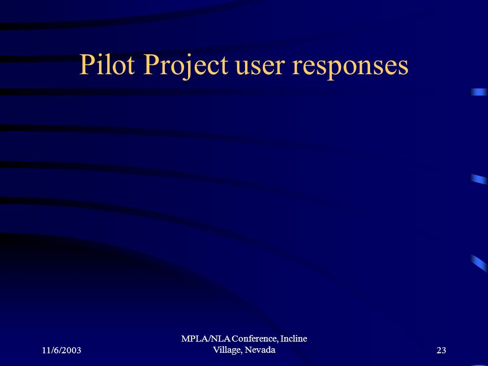 11/6/2003 MPLA/NLA Conference, Incline Village, Nevada23 Pilot Project user responses