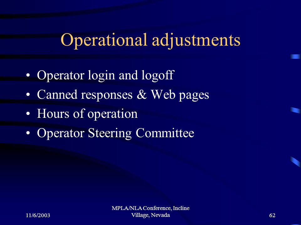 11/6/2003 MPLA/NLA Conference, Incline Village, Nevada62 Operational adjustments Operator login and logoff Canned responses & Web pages Hours of opera