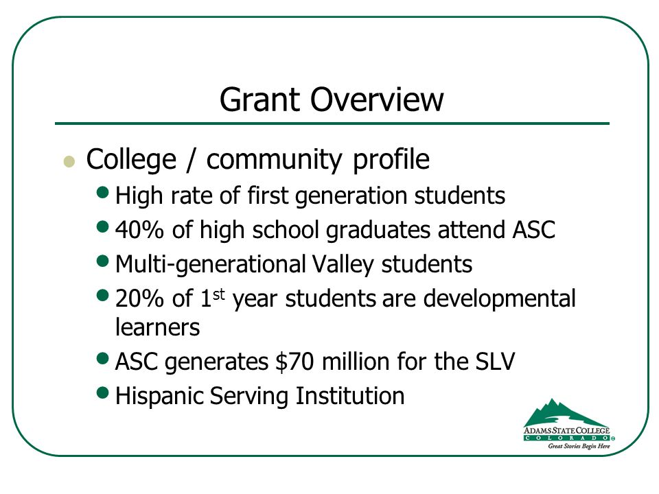 Grant Overview College / community profile High rate of first generation students 40% of high school graduates attend ASC Multi-generational Valley students 20% of 1 st year students are developmental learners ASC generates $70 million for the SLV Hispanic Serving Institution