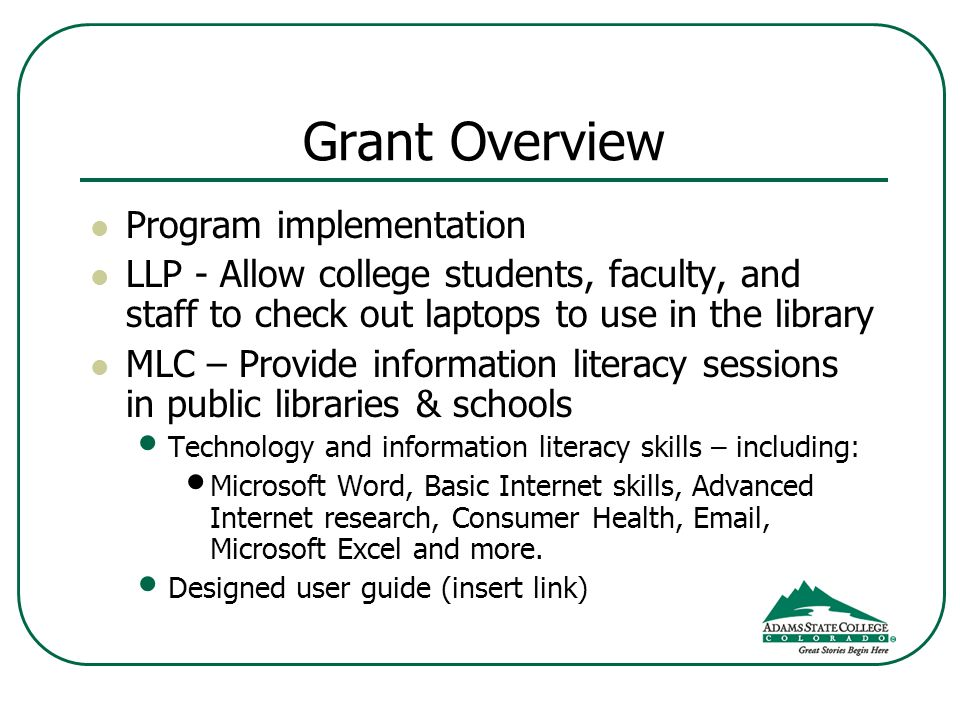 Grant Overview Program implementation LLP - Allow college students, faculty, and staff to check out laptops to use in the library MLC – Provide information literacy sessions in public libraries & schools Technology and information literacy skills – including: Microsoft Word, Basic Internet skills, Advanced Internet research, Consumer Health,  , Microsoft Excel and more.