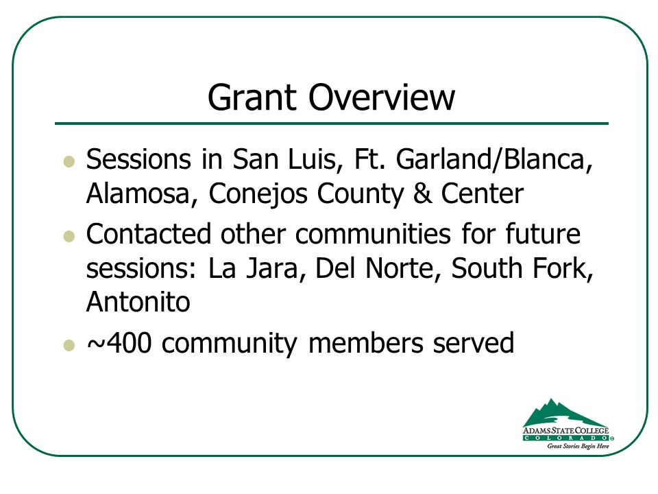 Grant Overview Sessions in San Luis, Ft. Garland/Blanca, Alamosa, Conejos County & Center Contacted other communities for future sessions: La Jara, De