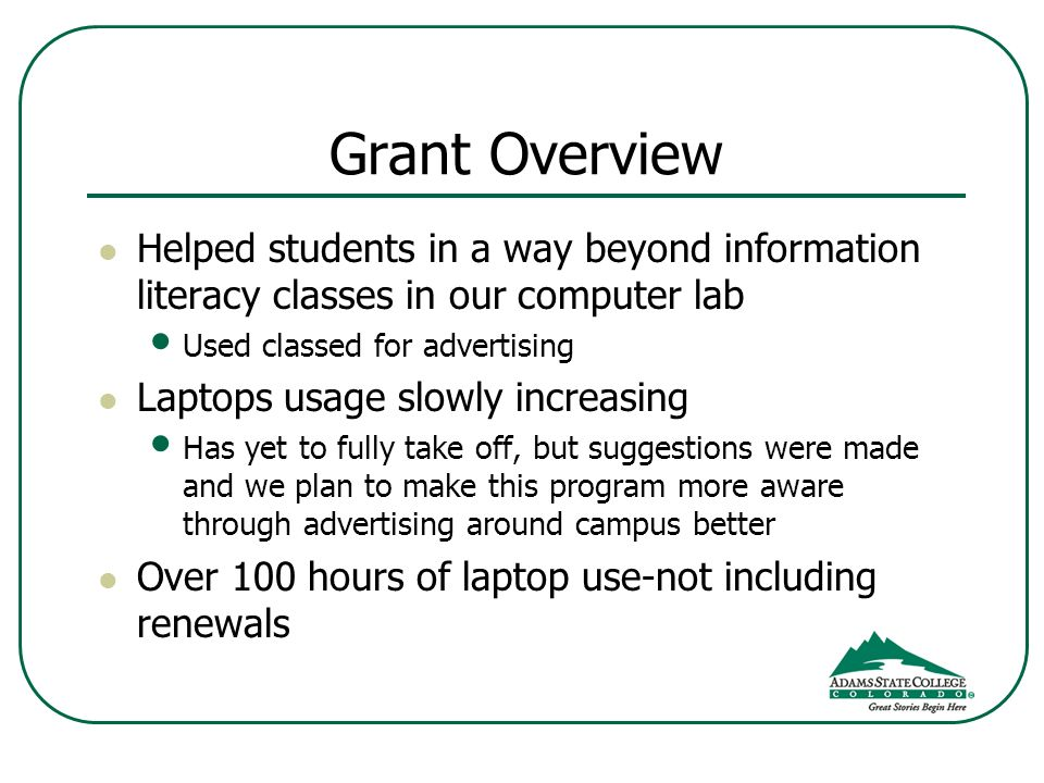 Grant Overview Helped students in a way beyond information literacy classes in our computer lab Used classed for advertising Laptops usage slowly increasing Has yet to fully take off, but suggestions were made and we plan to make this program more aware through advertising around campus better Over 100 hours of laptop use-not including renewals