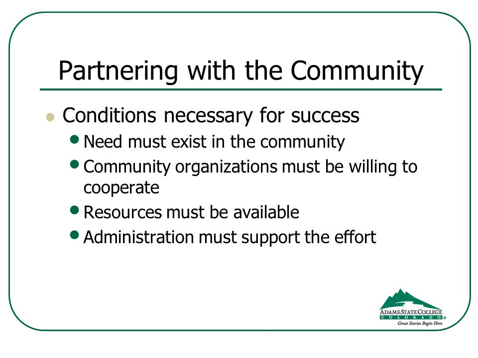 Partnering with the Community Conditions necessary for success Need must exist in the community Community organizations must be willing to cooperate Resources must be available Administration must support the effort