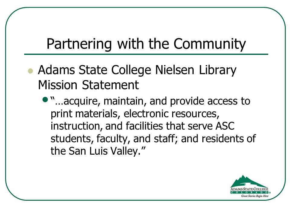 Partnering with the Community Adams State College Nielsen Library Mission Statement …acquire, maintain, and provide access to print materials, electro