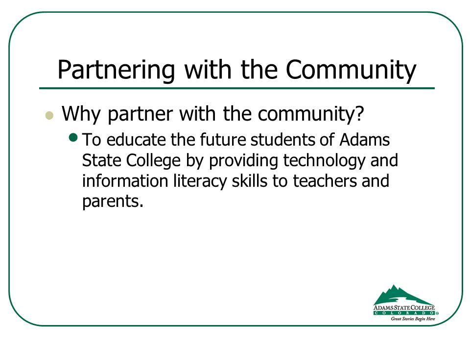 Partnering with the Community Why partner with the community? To educate the future students of Adams State College by providing technology and inform