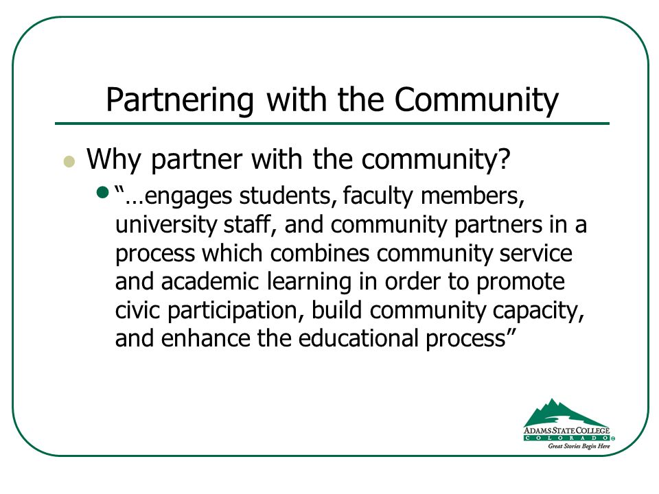 Partnering with the Community Why partner with the community? …engages students, faculty members, university staff, and community partners in a proces
