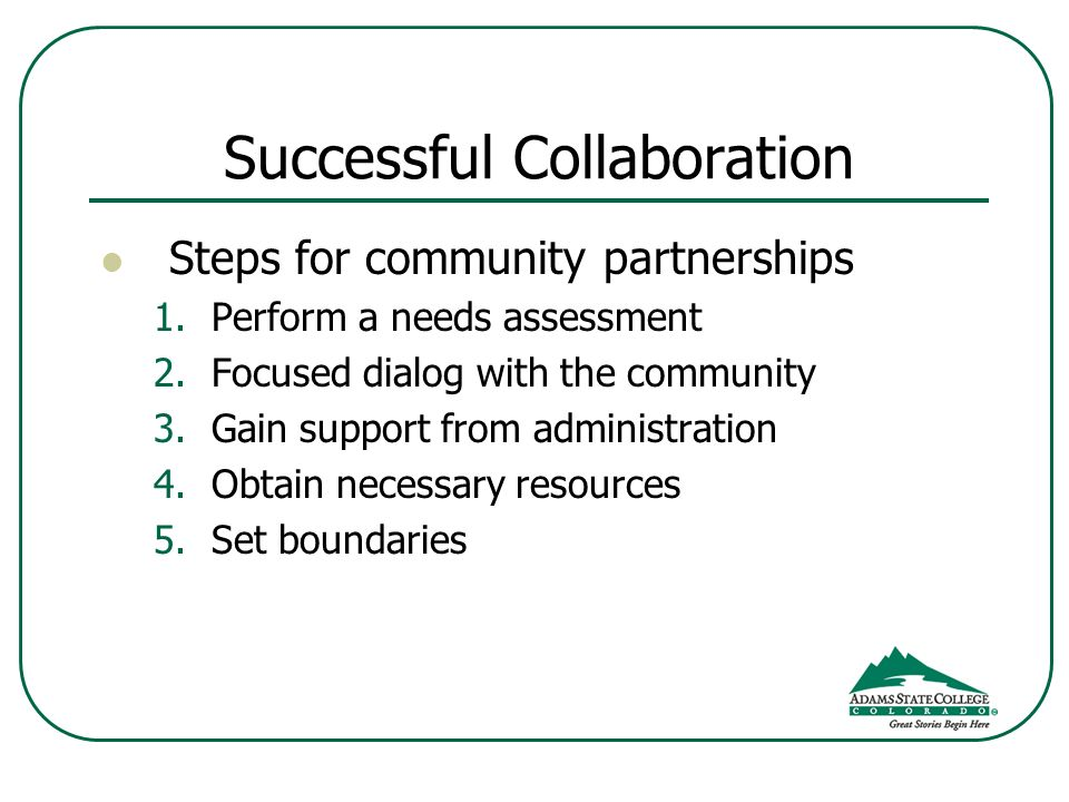Successful Collaboration Steps for community partnerships 1.Perform a needs assessment 2.Focused dialog with the community 3.Gain support from administration 4.Obtain necessary resources 5.Set boundaries