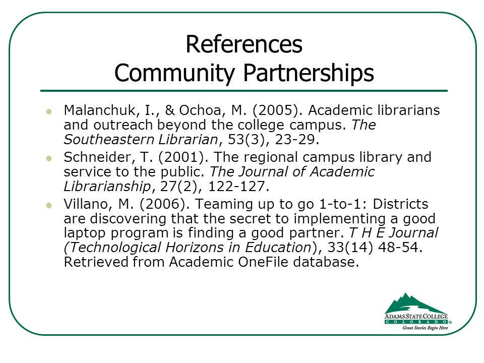References Community Partnerships Malanchuk, I., & Ochoa, M. (2005). Academic librarians and outreach beyond the college campus. The Southeastern Libr