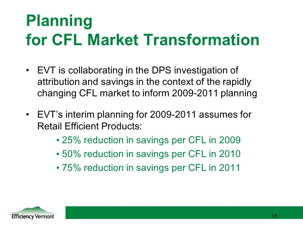 16 Planning for CFL Market Transformation EVT is collaborating in the DPS investigation of attribution and savings in the context of the rapidly changing CFL market to inform planning EVTs interim planning for assumes for Retail Efficient Products: 25% reduction in savings per CFL in % reduction in savings per CFL in % reduction in savings per CFL in 2011