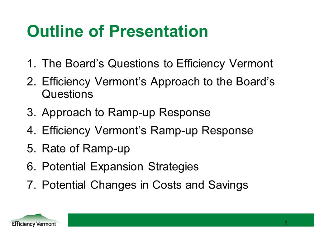 2 2 Outline of Presentation 1.The Boards Questions to Efficiency Vermont 2.Efficiency Vermonts Approach to the Boards Questions 3.Approach to Ramp-up Response 4.Efficiency Vermonts Ramp-up Response 5.Rate of Ramp-up 6.Potential Expansion Strategies 7.Potential Changes in Costs and Savings