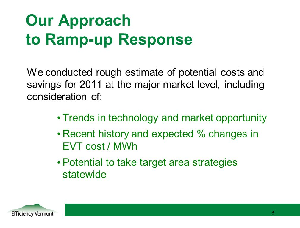 5 5 Our Approach to Ramp-up Response We conducted rough estimate of potential costs and savings for 2011 at the major market level, including consideration of: Trends in technology and market opportunity Recent history and expected % changes in EVT cost / MWh Potential to take target area strategies statewide