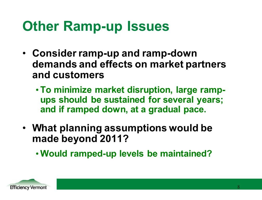 8 8 Other Ramp-up Issues Consider ramp-up and ramp-down demands and effects on market partners and customers To minimize market disruption, large ramp- ups should be sustained for several years; and if ramped down, at a gradual pace.