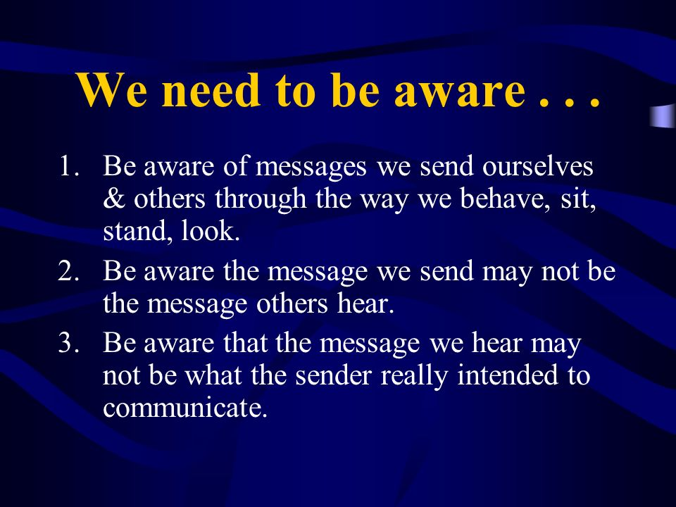 We need to be aware... 1.Be aware of messages we send ourselves & others through the way we behave, sit, stand, look. 2.Be aware the message we send m