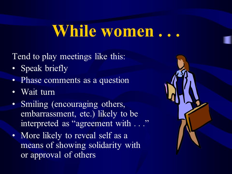 While women... Tend to play meetings like this: Speak briefly Phase comments as a question Wait turn Smiling (encouraging others, embarrassment, etc.)